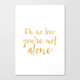 Oh no love, you're not alone Canvas Print