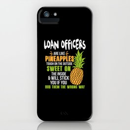 Loan Officers Are Like Pineapples. Tough On The Outside Sweet On The Inside iPhone Case