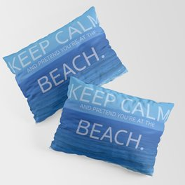 Keep Calm and Pretend you're at the Beach Pillow Sham