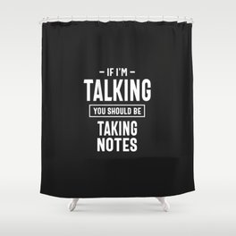If I'm Talking You Should Be Taking Notes Shower Curtain