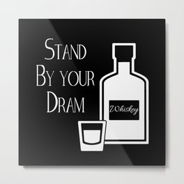 Stand by your Dram - Whiskey Humor Metal Print