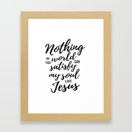 Christian,Bible Quote,Nothing in this world can satisfy my soul like Jesus Framed Art Print
