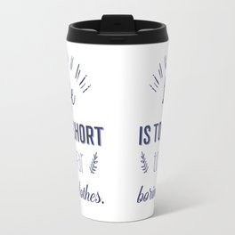 Life is too short to wear boring clothes !  Travel Mug