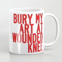 BURY MY ART AT WOUNDED KNEE: Blood & Guts in the Art School Industrial Complex Coffee Mug