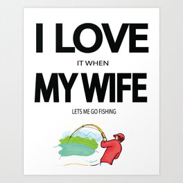 I Love it when my wife lets me go fishing Art Print