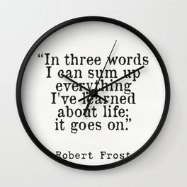 """""""In three words I can sum up everything I've learned about life: it goes on."""" Robert Frost Wall Clock"""