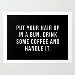 Put Your Hair Up In A Bun, Drink Some Coffee And Handle It. Art Print