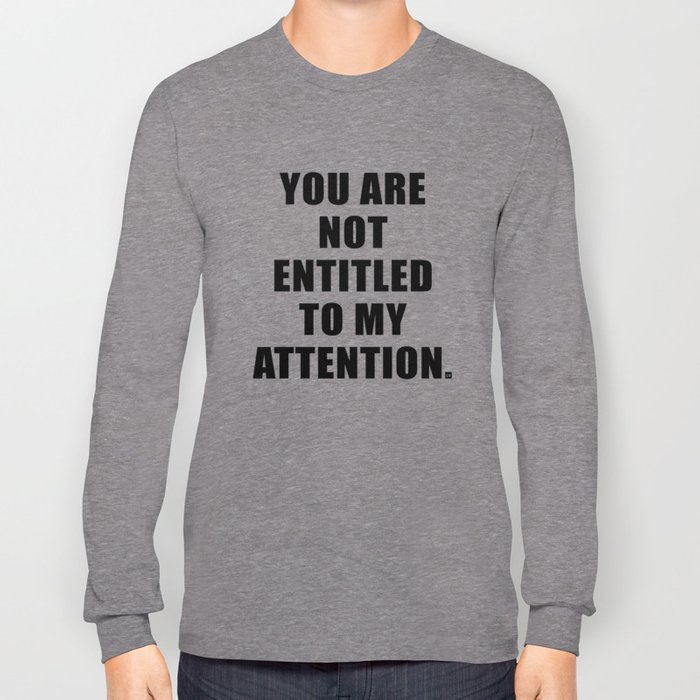 YOU ARE NOT ENTITLED TO MY ATTENTION. Long Sleeve T-shirt