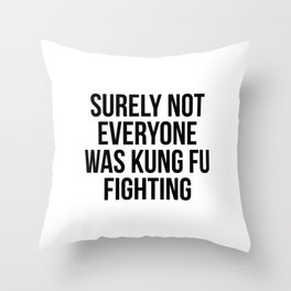 Surely Not Everyone Was Kung Fu Fighting Throw Pillow