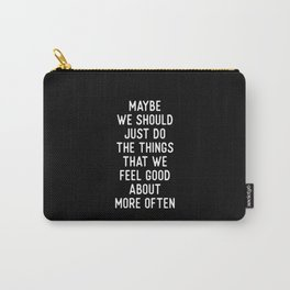 MAYBE WE SHOULD JUST DO THINGS THAT WE FEEL GOOD ABOUT MORE OFTEN motivational typography Carry-All Pouch