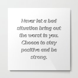 Never let a bad situation bring out the worst in you Metal Print