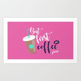 But first, coffee (yes please!) Art Print
