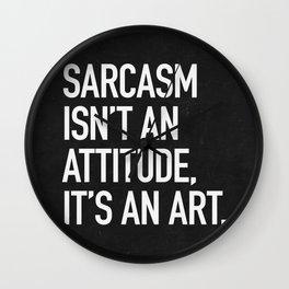 Sarcasm isn't an attitude, it's an art Wall Clock