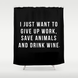 I Just Want To Give Up Work, Save Animals & Drink Wine. Shower Curtain