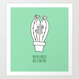 You're a prick but I love you Art Print