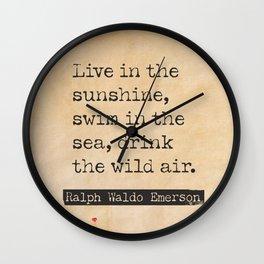Ralph Waldo Emerson Live in the sunshine, swim in the sea, drink the wild air. Wall Clock