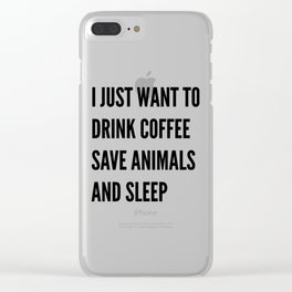 I JUST WANT TO DRINK COFFEE SAVE ANIMALS AND SLEEP Clear iPhone Case