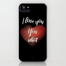 I Love You, You Idiot III iPhone Case