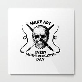 Make Art Every Motherfucking Day (black on white) Metal Print