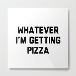 Whatever i'm getting pizza Metal Print