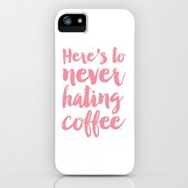 Here's to never hating coffee typography iPhone Case