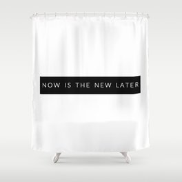 Now Is The New Later Shower Curtain