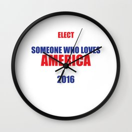 Elect Someone Who Loves America 2016 Election T-Shirt Wall Clock