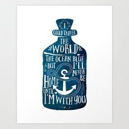 I could Travel The World, the Ocean Blue, but I'll Never Be home Until I'm with You. Art Print