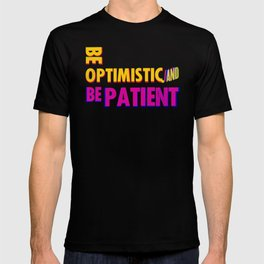 Be optimistic. Be patient. A PSA for stressed creatives T-shirt