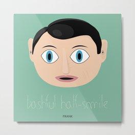 FRANK. BASHFUL HALF-SMILE Metal Print