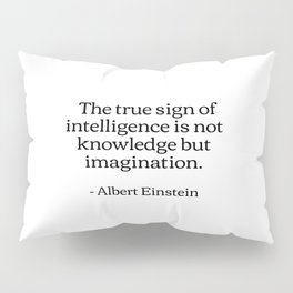 The true sign of intelligence is not knowledge but imagination Albert Einstein Quotes Pillow Sham