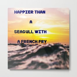 Happier than a seagull with a french fry Metal Print