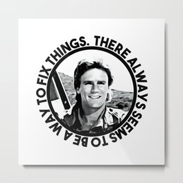 MacGyver said: There always seems to be a way to fix things Metal Print
