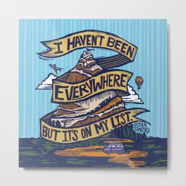 I Haven't Been Everywhere But It's On My List Metal Print