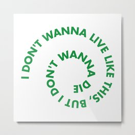 I don't wanna live like this, but i don't wanna die Metal Print