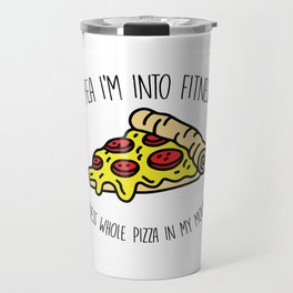 Yea Im Into Fitness Whole Pizza In My Mouth Travel Mug