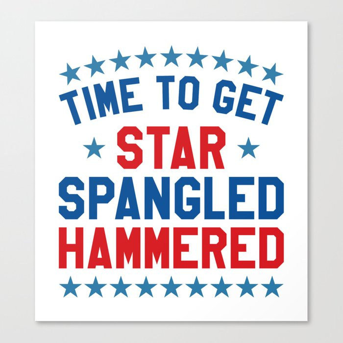 On 4th Of July Just This One Time I >> Time To Get Star Spangled Hammered 4th Of July Canvas Print By