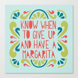 Know when to give up and have a Margarita Canvas Print