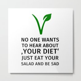 No one wants to hear about your diet. Just eat your salad and be sad. Metal Print