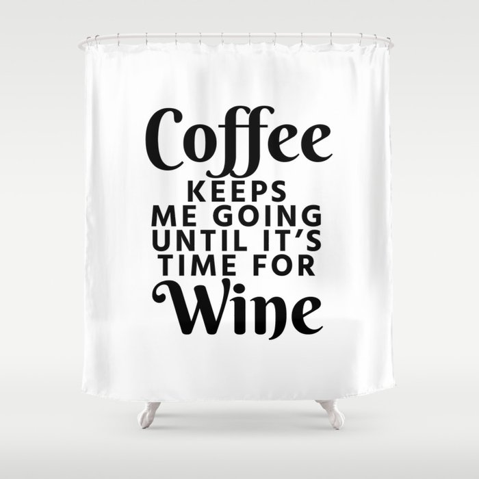 Coffee Keeps Me Going Until Its Time For Wine Shower Curtain By Creativeangel