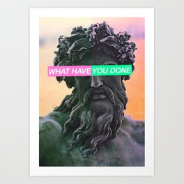 WHAT HAVE YOU DONE Art Print