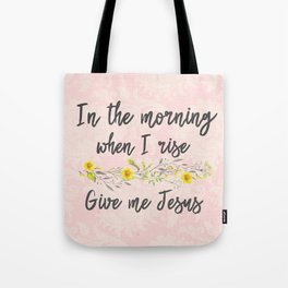 In the Morning, when I rise, Give me Jesus Tote Bag