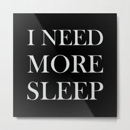 I NEED MORE SLEEP black Metal Print