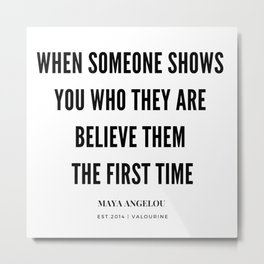 Maya Angelou Quote When Someone Shows Who They Are, Believe Them The First Time Metal Print