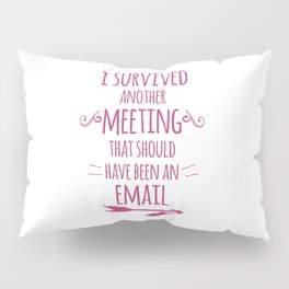 I Survived Another Meeting Pillow Sham