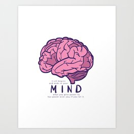 It all begins and ends in your mind. What you give power to has power over you, if you let it. Art Print