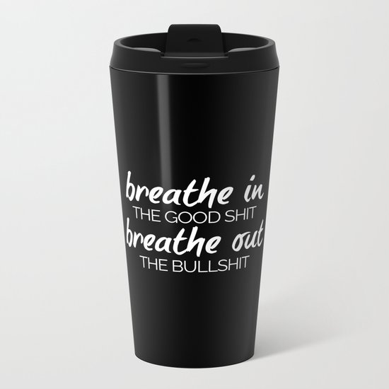 Breathe In The Good Sh*t Funny Quote Metal Travel Mug