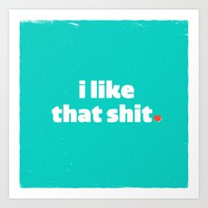 i like that shit. Art Print