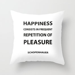 Schopenhauer Quotes - Happiness consists in frequent repetition of pleasure Throw Pillow