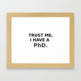 Trust me, I have a PhD. Framed Art Print